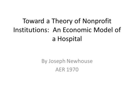 Toward a Theory of Nonprofit Institutions: An Economic Model of a Hospital By Joseph Newhouse AER 1970.