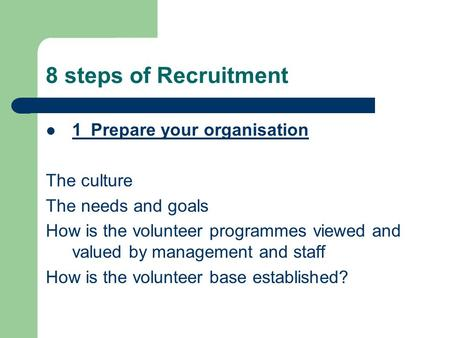 8 steps of Recruitment 1Prepare your organisation The culture The needs and goals How is the volunteer programmes viewed and valued by management and staff.