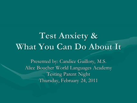 Test Anxiety & What You Can Do About It Presented by: Candice Guillory, M.S. Alice Boucher World Languages Academy Testing Parent Night Thursday, February.