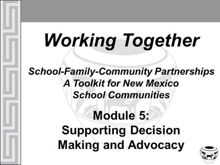 Working Together School-Family-Community Partnerships A Toolkit for New Mexico School Communities Module 5: Supporting Decision Making and Advocacy.