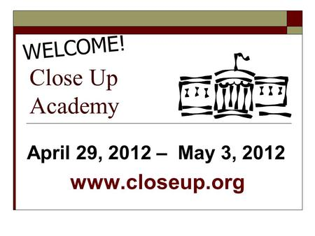 Close Up Academy April 29, 2012 – May 3, 2012 www.closeup.org WELCOME!