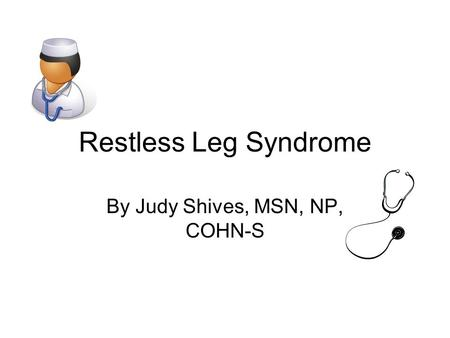 Restless Leg Syndrome By Judy Shives, MSN, NP, COHN-S.