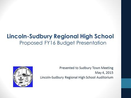 Presented to Sudbury Town Meeting May 4, 2015 Lincoln-Sudbury Regional High School Auditorium Lincoln-Sudbury Regional High School Proposed FY16 Budget.