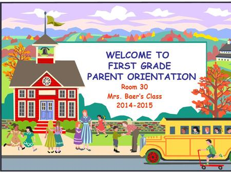 WELCOME TO FIRST GRADE PARENT ORIENTATION Room 30 Mrs. Baer's Class 2014-2015.