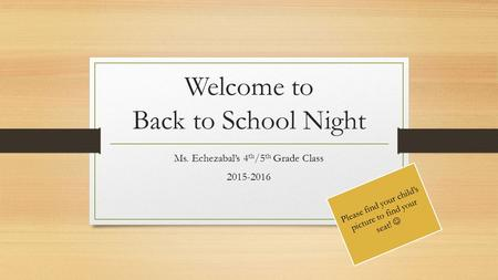 Welcome to Back to School Night Ms. Echezabal's 4 th /5 th Grade Class 2015-2016 Please find your child's picture to find your seat!