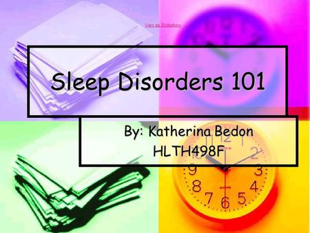 Sleep Disorders 101 By: Katherina Bedon HLTH498F View as Slideshow.