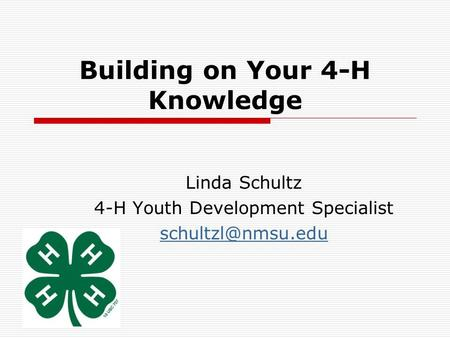 Building on Your 4-H Knowledge Linda Schultz 4-H Youth Development Specialist