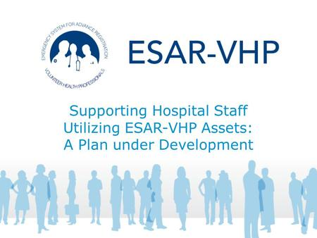 Supporting Hospital Staff Utilizing ESAR-VHP Assets: A Plan under Development.