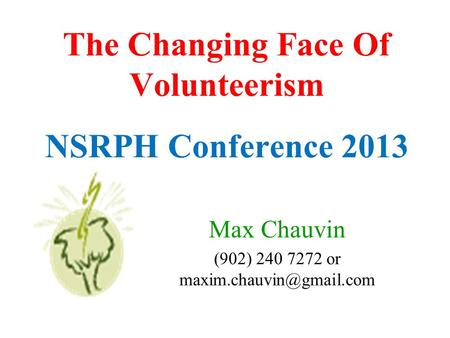 The Changing Face Of Volunteerism NSRPH Conference 2013 Max Chauvin (902) 240 7272 or