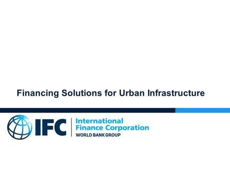 Financing Solutions for Urban Infrastructure. IFC Approach to Financing 1.
