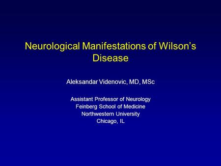 Neurological Manifestations of Wilson's Disease Aleksandar Videnovic, MD, MSc Assistant Professor of Neurology Feinberg School of Medicine Northwestern.