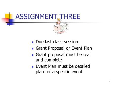 1 ASSIGNMENT THREE Due last class session Grant Proposal or Event Plan Grant proposal must be real and complete Event Plan must be detailed plan for a.