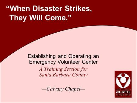 """When Disaster Strikes, They Will Come."" Establishing and Operating an Emergency Volunteer Center A Training Session for Santa Barbara County —Calvary."