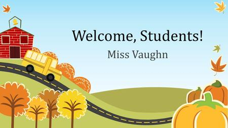 Welcome, Students! Miss Vaughn.