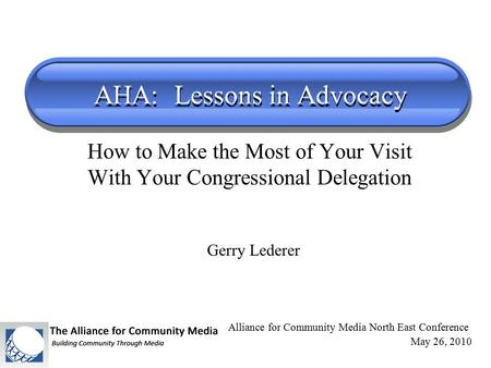 AHA: Lessons in Advocacy How to Make the Most of Your Visit With Your Congressional Delegation Alliance for Community Media North East Conference May 26,