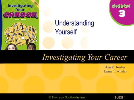 © Thomson South-Western CHAPTER 3 SLIDE1 Ann K. Jordan Lynne T. Whaley Investigating Your Career Understanding Yourself.