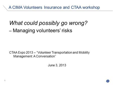 "What could possibly go wrong? – Managing volunteers' risks CTAA Expo 2013 – ""Volunteer Transportation and Mobility Management: A Conversation"" June 3,"