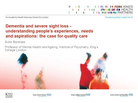 Dementia and severe sight loss - understanding people's experiences, needs and aspirations: the case for quality care Sube Banerjee Professor of Mental.