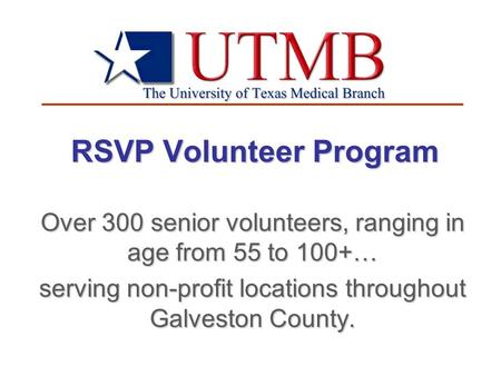 RSVP Volunteer Program Over 300 senior volunteers, ranging in age from 55 to 100+… serving non-profit locations throughout Galveston County.