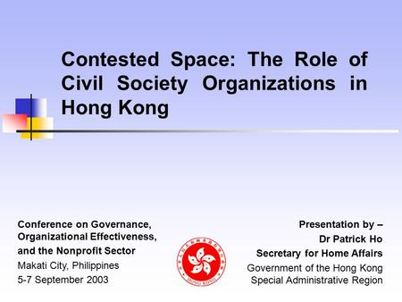 Contested Space: The Role of Civil Society Organizations in Hong Kong Presentation by – Dr Patrick Ho Secretary for Home Affairs Government of the Hong.