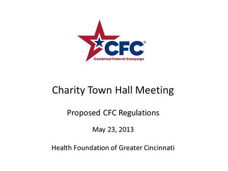 Charity Town Hall Meeting Proposed CFC Regulations May 23, 2013 Health Foundation of Greater Cincinnati.