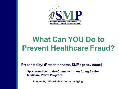 What Can YOU Do to Prevent Healthcare Fraud? Sponsored by: Idaho Commission on Aging Senior Medicare Patrol Program Presented by: (Presenter name, SMP.