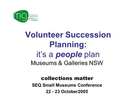 Volunteer Succession Planning: it's a people plan Museums & Galleries NSW collections matter SEQ Small Museums Conference 22 - 23 October2005.