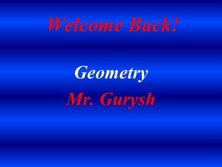 Welcome Back! Geometry Mr. Gurysh. Introduction Married Father of two Daughters Graduate of Penn State University (1992) Penn State Proud! Sports Fan.