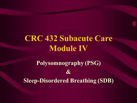 CRC 432 Subacute Care Module IV Polysomnography (PSG) & <strong>Sleep</strong>-Disordered Breathing (SDB)