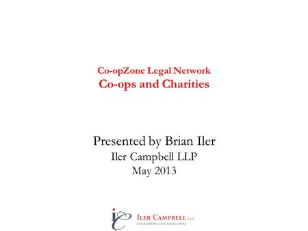 Co-opZone Legal Network Co-ops and Charities Presented by Brian Iler Iler Campbell LLP May 2013.
