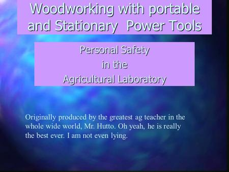 Woodworking with portable and Stationary Power Tools Personal Safety in the Agricultural Laboratory Originally produced by the greatest ag teacher in the.