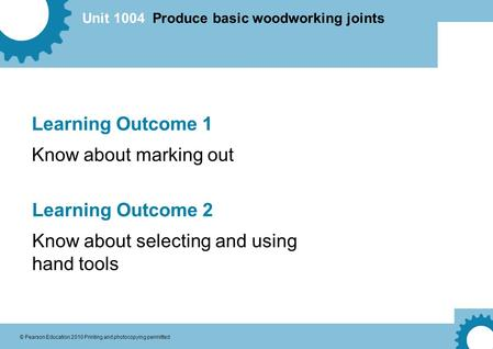 Unit 1004 Produce basic woodworking joints © Pearson Education 2010 Printing and photocopying permitted Learning Outcome 1 Know about marking out Learning.