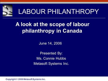 Copyright © 2006 Metasoft Systems Inc. LABOUR PHILANTHROPY Presented By: Ms. Connie Hubbs Metasoft Systems Inc. A look at the scope of labour philanthropy.
