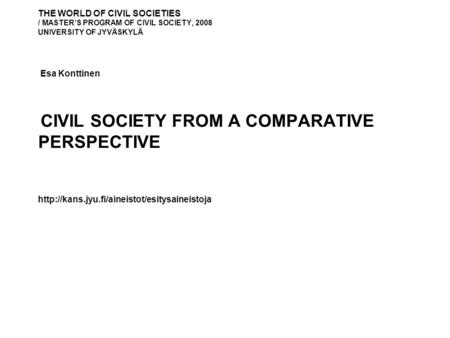 THE WORLD OF CIVIL SOCIETIES / MASTER'S PROGRAM OF CIVIL SOCIETY, 2008 UNIVERSITY OF JYVÄSKYLÄ Esa Konttinen CIVIL SOCIETY FROM A COMPARATIVE PERSPECTIVE.