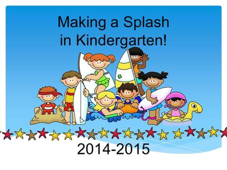 Making a Splash in Kindergarten! 2014-2015. Welcome Parents! Please help your child find their seat. Then read through the Welcome paper ( the one with.