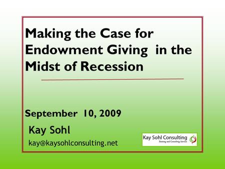 Kay Sohl Making the Case for Endowment Giving in the Midst of Recession September 10, 2009.
