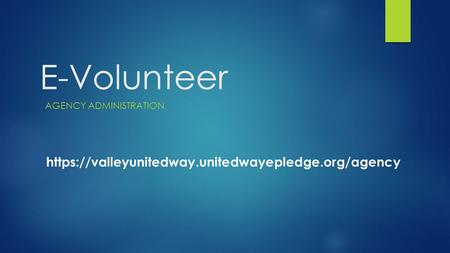 E-Volunteer AGENCY ADMINISTRATION https://valleyunitedway.unitedwayepledge.org/agency.