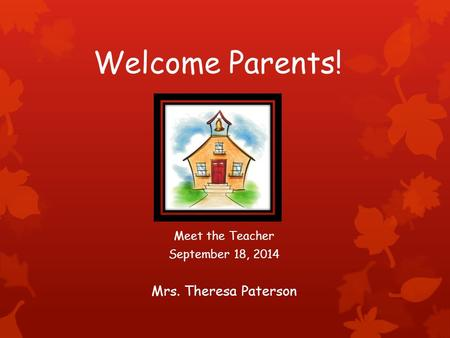 Welcome Parents! Meet the Teacher September 18, 2014 Mrs. Theresa Paterson.
