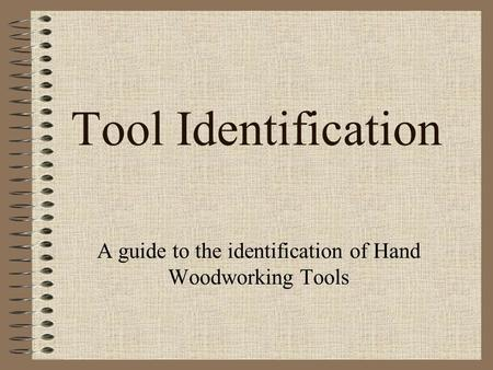 Tool Identification A guide to the identification of Hand Woodworking Tools.