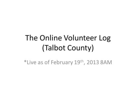 The Online Volunteer Log (Talbot County) *Live as of February 19 th, 2013 8AM.
