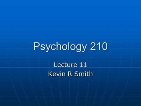 Psychology 210 Lecture 11 Kevin R Smith.