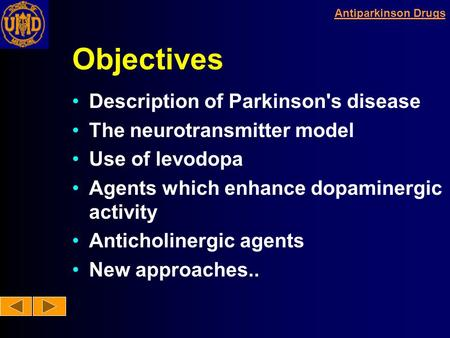 Antiparkinson Drugs Objectives Description of Parkinson's disease The neurotransmitter model Use of levodopa Agents which enhance dopaminergic activity.