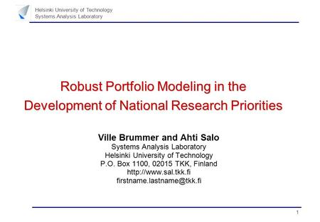 1 Helsinki University of Technology Systems Analysis Laboratory Robust Portfolio Modeling in the Development of National Research Priorities Ville Brummer.