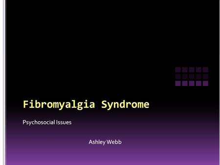 Psychosocial Issues Ashley Webb. Fibromyalgia is considered to be a musculoskeletal syndrome of unknown etiology, that includes several symptoms such.