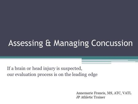 Assessing & Managing Concussion If a brain or head injury is suspected, our evaluation process is on the leading edge Annemarie Francis, MS, ATC, VATL.