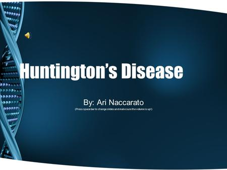 Huntington's Disease By: Ari Naccarato (Press space bar to change slides and make sure the volume is up!)