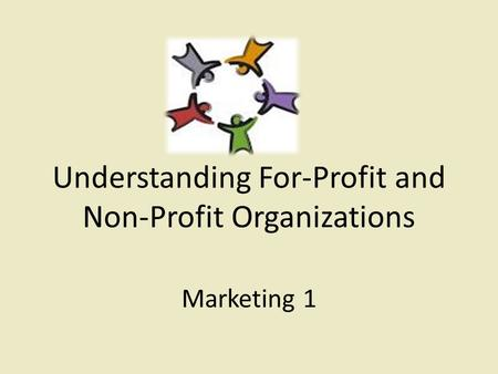 Understanding For-Profit and Non-Profit Organizations Marketing 1.