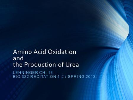 Amino Acid Oxidation and the Production of Urea LEHNINGER CH. 18 BIO 322 RECITATION 4-2 / SPRING 2013.