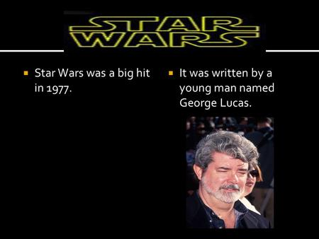  Star Wars was a big hit in 1977.  It was written by a young man named George Lucas.