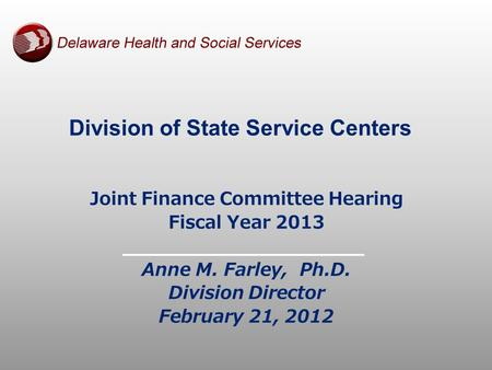 Division of State Service Centers Joint Finance Committee Hearing Fiscal Year 2013 Anne M. Farley, Ph.D. Division Director February 21, 2012.